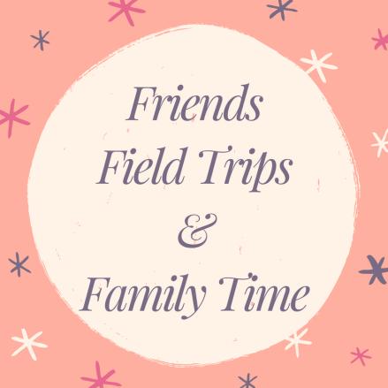 FriendsField Trips&Family Time